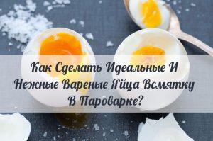 Как Сделать Идеальные И Нежные Вареные Яйца Всмятку В Пароварке?
